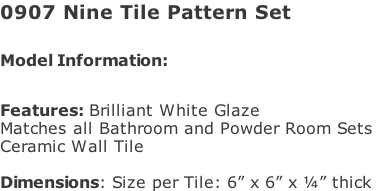"0907 Nine Tile Pattern Set   Model Information:							 																						 Features: Brilliant White Glaze  Matches all Bathroom and Powder Room Sets  Ceramic Wall Tile   Dimensions: Size per Tile: 6"" x 6"" x ¼"" thick"