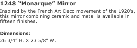 "1248 ""Monarque"" Mirror Inspired by the French Art Deco movement of the 1920's,  this mirror combining ceramic and metal is available in  fifteen finishes.   Dimensions: 26 3/4"" H. X 23 5/8"" W."