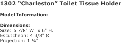 "1302 ""Charleston"" Toilet Tissue Holder  Model Information:				  Dimensions:  Size: 6 7/8"" W. x 6"" H.  Escutcheon: 4 3/8"" Ø  Projection: 1 ¼"""