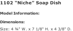 "1102 ""Niche"" Soap Dish   Model Information:				  Dimensions:   Size: 4 ¾"" W. x 7 1/8"" H. x 4 3/8"" D."