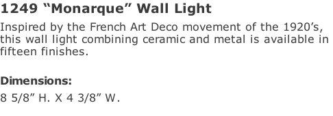 "1249 ""Monarque"" Wall Light Inspired by the French Art Deco movement of the 1920's,  this wall light combining ceramic and metal is available in  fifteen finishes.   Dimensions: 8 5/8"" H. X 4 3/8"" W."