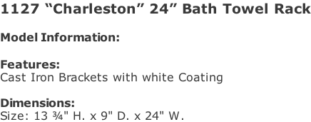 "1127 ""Charleston"" 24"" Bath Towel Rack  Model Information:				  Features: Cast Iron Brackets with white Coating  Dimensions:  Size: 13 ¾"" H. x 9"" D. x 24"" W."