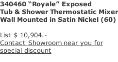 "340460 ""Royale"" Exposed Tub & Shower Thermostatic Mixer Wall Mounted in Satin Nickel (60)  List $ 10,904.- Contact Showroom near you for  special discount"