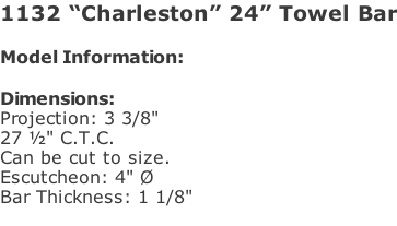"1132 ""Charleston"" 24"" Towel Bar  Model Information:				  Dimensions:  Projection: 3 3/8""  27 ½"" C.T.C.  Can be cut to size. Escutcheon: 4"" Ø  Bar Thickness: 1 1/8"""