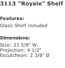 "3113 ""Royale"" Shelf   Features: Glass Shelf included  Dimensions: Size: 23 5/8"" W. Projection: 4 1/2"" Escutcheon: 2 3/8"" Ø"