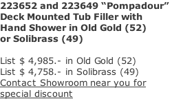 "223652 and 223649 ""Pompadour""  Deck Mounted Tub Filler with  Hand Shower in Old Gold (52)  or Solibrass (49)  List $ 4,985.- in Old Gold (52) List $ 4,758.- in Solibrass (49) Contact Showroom near you for  special discount"