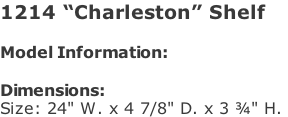 "1214 ""Charleston"" Shelf  Model Information:				  Dimensions:  Size: 24"" W. x 4 7/8"" D. x 3 ¾"" H."