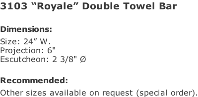 "3103 ""Royale"" Double Towel Bar   Dimensions: Size: 24"" W. Projection: 6"" Escutcheon: 2 3/8"" Ø  Recommended: Other sizes available on request (special order)."