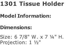 "1301 Tissue Holder   Model Information:				  Dimensions:   Size: 6 7/8"" W. x 7 ¼"" H.  Projection: 1 ½"""