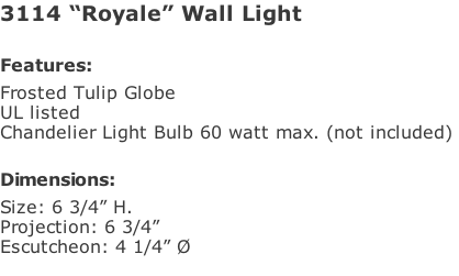 "3114 ""Royale"" Wall Light  Features: Frosted Tulip Globe UL listed Chandelier Light Bulb 60 watt max. (not included)   Dimensions: Size: 6 3/4"" H. Projection: 6 3/4"" Escutcheon: 4 1/4"" Ø"