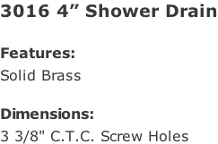 "3016 4"" Shower Drain  Features: Solid Brass  Dimensions: 3 3/8"" C.T.C. Screw Holes"