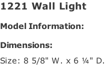 "1221 Wall Light   Model Information:				  Dimensions:   Size: 8 5/8"" W. x 6 ¼"" D."