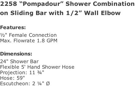 "2258 ""Pompadour"" Shower Combination  on Sliding Bar with 1/2"" Wall Elbow  Features: ½"" Female Connection  Max. Flowrate 1.8 GPM   Dimensions: 24"" Shower Bar Flexible 5' Hand Shower Hose Projection: 11 ¾""  Hose: 59""  Escutcheon: 2 ¼"" Ø"