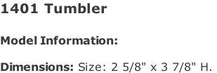 "1401 Tumbler   Model Information:				  Dimensions: Size: 2 5/8"" x 3 7/8"" H."