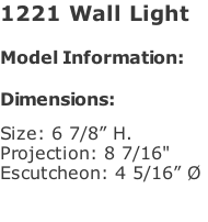 "1221 Wall Light   Model Information:				  Dimensions:   Size: 6 7/8"" H.  Projection: 8 7/16""  Escutcheon: 4 5/16"" Ø"