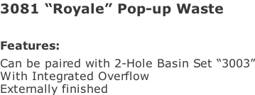 "3081 ""Royale"" Pop-up Waste   Features: Can be paired with 2-Hole Basin Set ""3003"" With Integrated Overflow Externally finished"