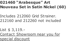 "021460 ""Arabesque"" Art Nouveau Set in Satin Nickel (60)  Includes 212060 Grid Strainer. 212160 and 212260 not included  List $ 3,119.- Contact Showroom near you for  special discount"