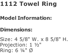 "1112 Towel Ring   Model Information:				  Dimensions:   Size: 4 5/8"" W. x 8 5/8"" H.  Projection: 1 ½""  Ring: 6 ¼"" Ø"