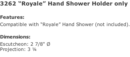 "3262 ""Royale"" Hand Shower Holder only  Features: Compatible with ""Royale"" Hand Shower (not included).  Dimensions: Escutcheon: 2 7/8"" Ø Projection: 3 ¼"