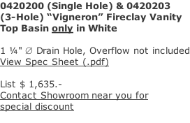 "0420200 (Single Hole) & 0420203 (3-Hole) ""Vigneron"" Fireclay Vanity  Top Basin only in White    1 ¼"" Æ Drain Hole, Overflow not included View Spec Sheet (.pdf)  List $ 1,635.- Contact Showroom near you for  special discount"