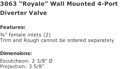 "3063 ""Royale"" Wall Mounted 4-Port  Diverter Valve  Features: ¾"" female inlets (2) Trim and Rough cannot be ordered separately  Dimensions: Escutcheon: 2 3/8"" Ø Projection: 3 5/8"""