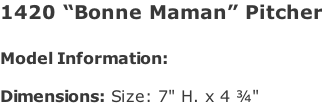 "1420 ""Bonne Maman"" Pitcher   Model Information:				  Dimensions: Size: 7"" H. x 4 ¾"""