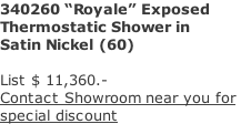 "340260 ""Royale"" Exposed  Thermostatic Shower in  Satin Nickel (60)  List $ 11,360.- Contact Showroom near you for  special discount"