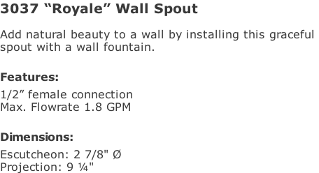 "3037 ""Royale"" Wall Spout  Add natural beauty to a wall by installing this graceful  spout with a wall fountain.   Features: 1/2"" female connection Max. Flowrate 1.8 GPM   Dimensions: Escutcheon: 2 7/8"" Ø Projection: 9 ¼"""