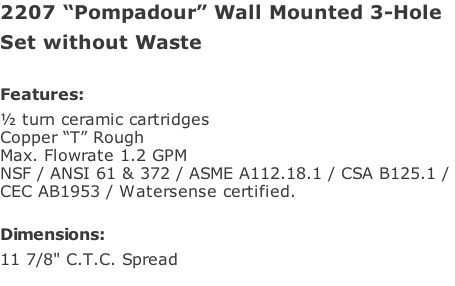 "2207 ""Pompadour"" Wall Mounted 3-Hole Set without Waste  Features: ½ turn ceramic cartridges Copper ""T"" Rough Max. Flowrate 1.2 GPM NSF / ANSI 61 & 372 / ASME A112.18.1 / CSA B125.1 /  CEC AB1953 / Watersense certified.  Dimensions: 11 7/8"" C.T.C. Spread"