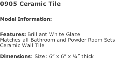 "0905 Ceramic Tile  Model Information:							 																						 Features: Brilliant White Glaze  Matches all Bathroom and Powder Room Sets  Ceramic Wall Tile   Dimensions: Size: 6"" x 6"" x ¼"" thick"