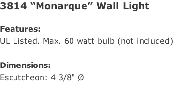 "3814 ""Monarque"" Wall Light  Features: UL Listed. Max. 60 watt bulb (not included)  Dimensions: Escutcheon: 4 3/8"" Ø"