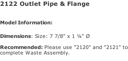 "2122 Outlet Pipe & Flange  Model Information:							  Dimensions: Size: 7 7/8"" x 1 ¼"" Ø  Recommended: Please use ""2120"" and ""2121"" to complete Waste Assembly."