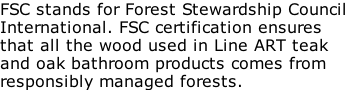 FSC stands for Forest Stewardship Council  International. FSC certification ensures  that all the wood used in Line ART teak  and oak bathroom products comes from  responsibly managed forests.