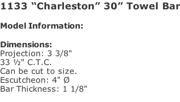 "1133 ""Charleston"" 30"" Towel Bar  Model Information:				  Dimensions:  Projection: 3 3/8""  33 ½"" C.T.C.  Can be cut to size. Escutcheon: 4"" Ø  Bar Thickness: 1 1/8"""
