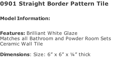 "0901 Straight Border Pattern Tile  Model Information:							 																						 Features: Brilliant White Glaze  Matches all Bathroom and Powder Room Sets  Ceramic Wall Tile   Dimensions: Size: 6"" x 6"" x ¼"" thick"