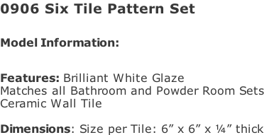 "0906 Six Tile Pattern Set   Model Information:							 																						 Features: Brilliant White Glaze  Matches all Bathroom and Powder Room Sets  Ceramic Wall Tile   Dimensions: Size per Tile: 6"" x 6"" x ¼"" thick"