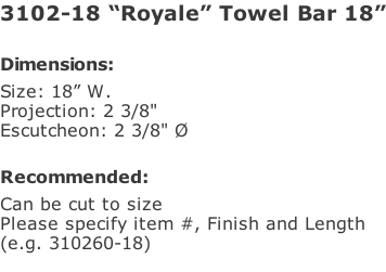 "3102-18 ""Royale"" Towel Bar 18""  Dimensions: Size: 18"" W. Projection: 2 3/8"" Escutcheon: 2 3/8"" Ø  Recommended: Can be cut to size Please specify item #, Finish and Length  (e.g. 310260-18)"