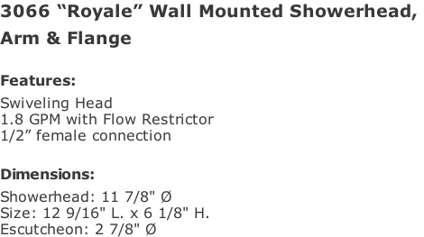 "3066 ""Royale"" Wall Mounted Showerhead,  Arm & Flange  Features: Swiveling Head  1.8 GPM with Flow Restrictor 1/2"" female connection  Dimensions: Showerhead: 11 7/8"" Ø Size: 12 9/16"" L. x 6 1/8"" H. Escutcheon: 2 7/8"" Ø"