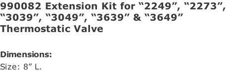 "990082 Extension Kit for ""2249"", ""2273"", ""3039"", ""3049"", ""3639"" & ""3649""  Thermostatic Valve  Dimensions: Size: 8"" L."