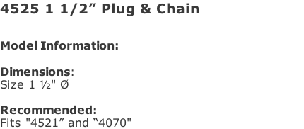 "4525 1 1/2"" Plug & Chain  Model Information:																																																				   Dimensions:  Size 1 ½"" Ø    Recommended:  Fits ""4521"" and ""4070"""