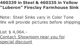 "460339 in Steel & 460335 in Yellow ""Luberon"" Fireclay Farmhouse Sink   Note: Steel Sinks vary in Color Tone We will provide pictures before shipping  List $ 4,064.- Contact Showroom near you for  special discount"