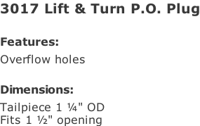"3017 Lift & Turn P.O. Plug  Features: Overflow holes  Dimensions: Tailpiece 1 ¼"" OD Fits 1 ½"" opening"