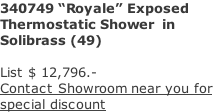 "340749 ""Royale"" Exposed  Thermostatic Shower  in  Solibrass (49)  List $ 12,796.- Contact Showroom near you for  special discount"