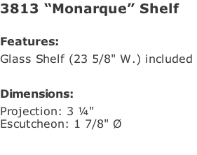 "3813 ""Monarque"" Shelf  Features: Glass Shelf (23 5/8"" W.) included   Dimensions: Projection: 3 ¼"" Escutcheon: 1 7/8"" Ø"