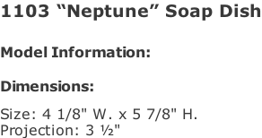 "1103 ""Neptune"" Soap Dish   Model Information:				  Dimensions:   Size: 4 1/8"" W. x 5 7/8"" H.  Projection: 3 ½"""