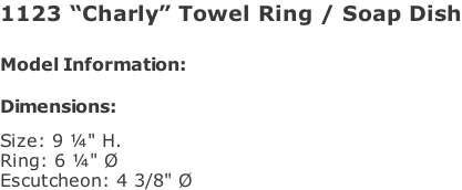 "1123 ""Charly"" Towel Ring / Soap Dish   Model Information:				  Dimensions:   Size: 9 ¼"" H. Ring: 6 ¼"" Ø  Escutcheon: 4 3/8"" Ø"