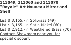 "313049, 313060 and 313070  ""Royale"" Art Nouveau Mirror and  Shelf   List $ 3,165.-in Solibrass (49) List $ 3,165.-in Satin Nickel (60) List $ 2,912.-in Weathered Brass (70) Contact Showroom near you for  special discount"
