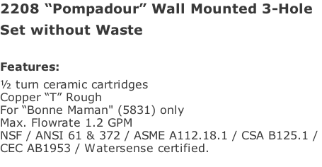 "2208 ""Pompadour"" Wall Mounted 3-Hole Set without Waste  Features: ½ turn ceramic cartridges Copper ""T"" Rough For ""Bonne Maman"" (5831) only Max. Flowrate 1.2 GPM NSF / ANSI 61 & 372 / ASME A112.18.1 / CSA B125.1 /  CEC AB1953 / Watersense certified."