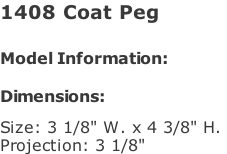 "1408 Coat Peg   Model Information:				  Dimensions:   Size: 3 1/8"" W. x 4 3/8"" H.  Projection: 3 1/8"""
