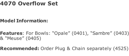 "4070 Overflow Set   Model Information:							  Features: For Bowls: ""Opale"" (0401), ""Sambre"" (0403) & ""Meuse"" (0405)  Recommended: Order Plug & Chain separately (4525)"